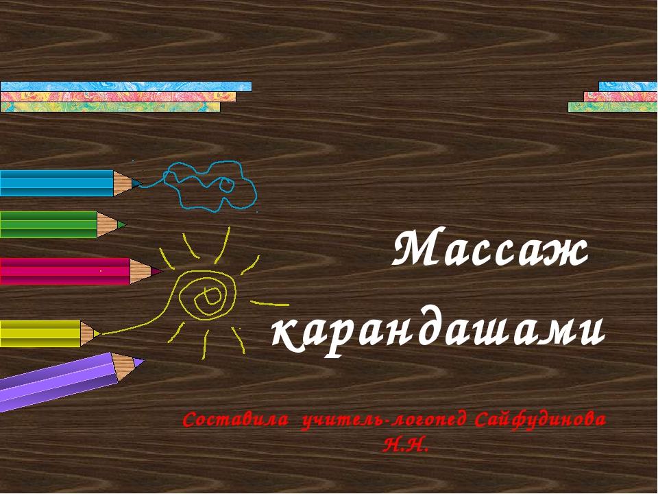 Массаж карандашами Составила учитель-логопед Сайфудинова Н.Н.