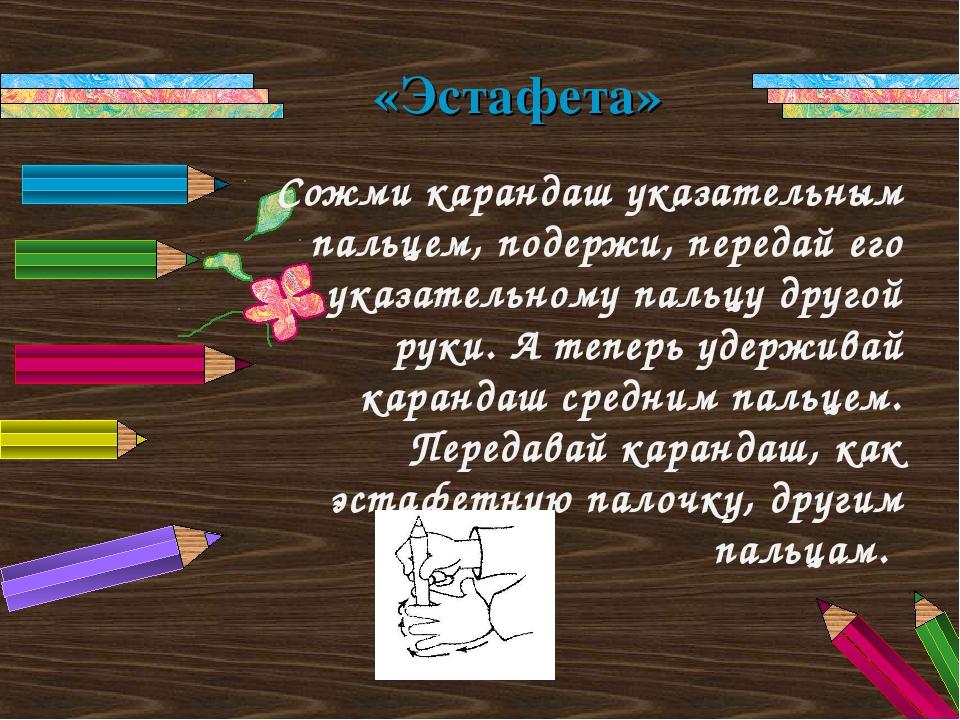 Сожми карандаш указательным пальцем, подержи, передай его указательному пальц...