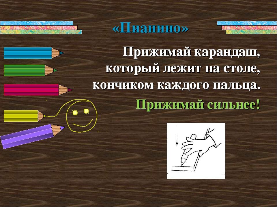 Прижимай карандаш, который лежит на столе, кончиком каждого пальца. Прижимай...