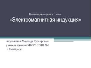 Презентация по физике 11 класс «Электромагнитная индукция» Акульшина Маулида