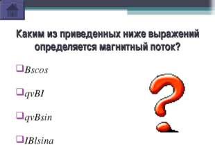 Каким из приведенных ниже выражений определяется магнитный поток? Bscosα qvBI