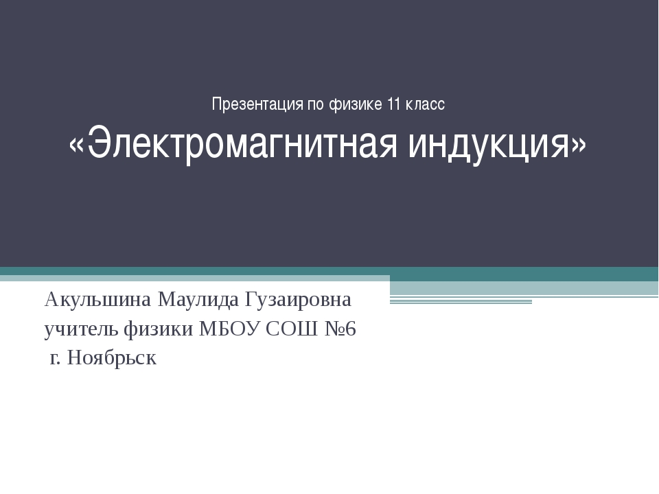 Презентация по физике 11 класс «Электромагнитная индукция» Акульшина Маулида...