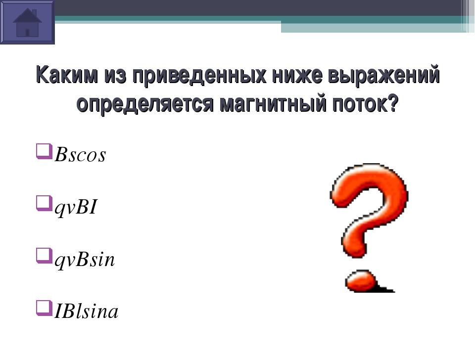 Каким из приведенных ниже выражений определяется магнитный поток? Bscosα qvBI...