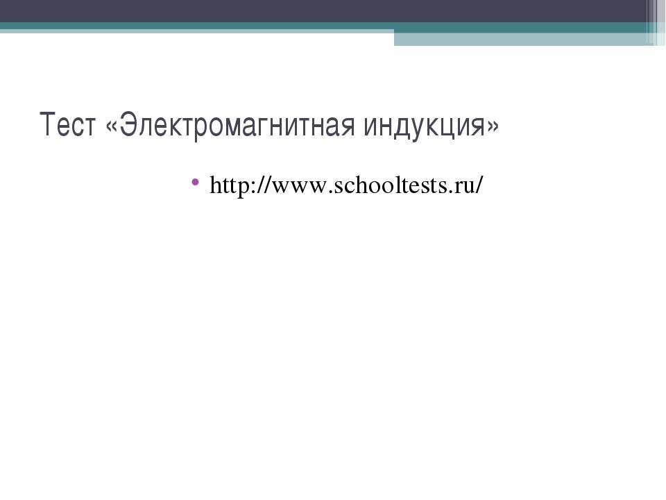 Тест «Электромагнитная индукция» http://www.schooltests.ru/