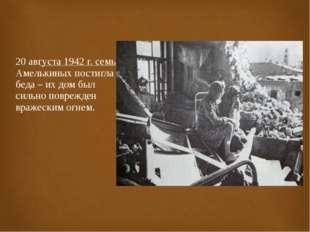 20 августа 1942 г. семью Амелькиных постигла беда – их дом был сильно поврежд