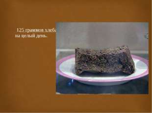 125 граммов хлеба на целый день.
