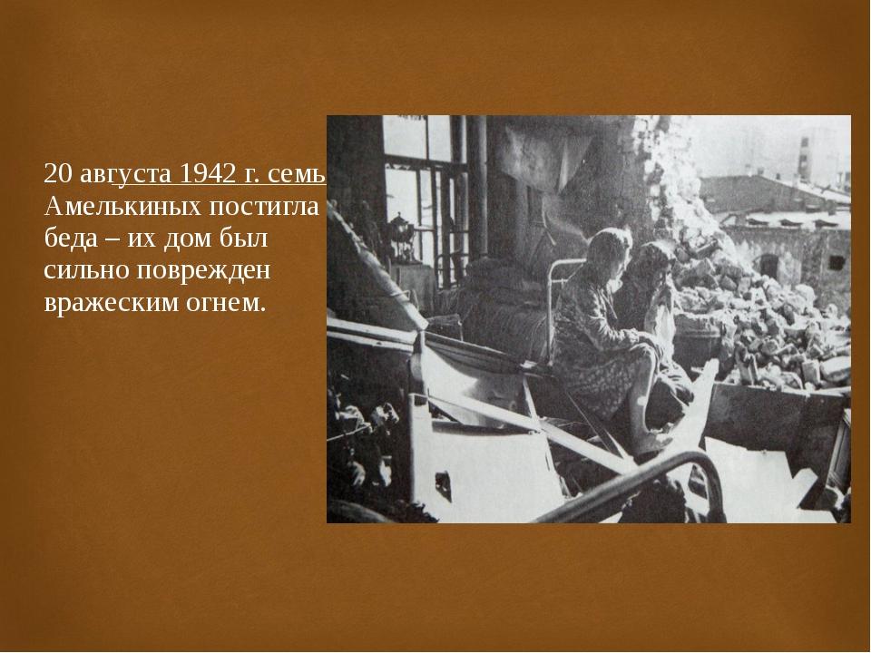 20 августа 1942 г. семью Амелькиных постигла беда – их дом был сильно поврежд...
