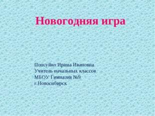 Новогодняя игра Попсуйко Ирина Ивановна Учитель начальных классов МБОУ Гимназ