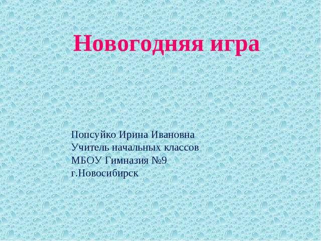 Новогодняя игра Попсуйко Ирина Ивановна Учитель начальных классов МБОУ Гимназ...