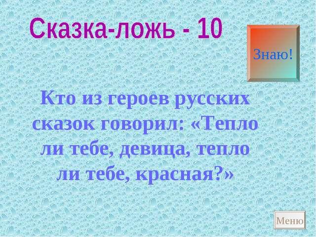 Кто из героев русских сказок говорил: «Тепло ли тебе, девица, тепло ли тебе,...