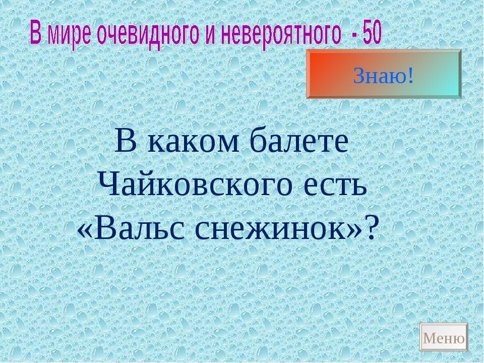 В каком балете Чайковского есть «Вальс снежинок»? Меню Щелкунчик Знаю!
