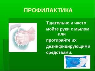 ПРОФИЛАКТИКА Тщательно и часто мойте руки с мылом или протирайте их дезинфици