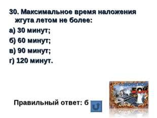 30. Максимальное время наложения жгута летом не более: а) 30 минут; б) 60 мин