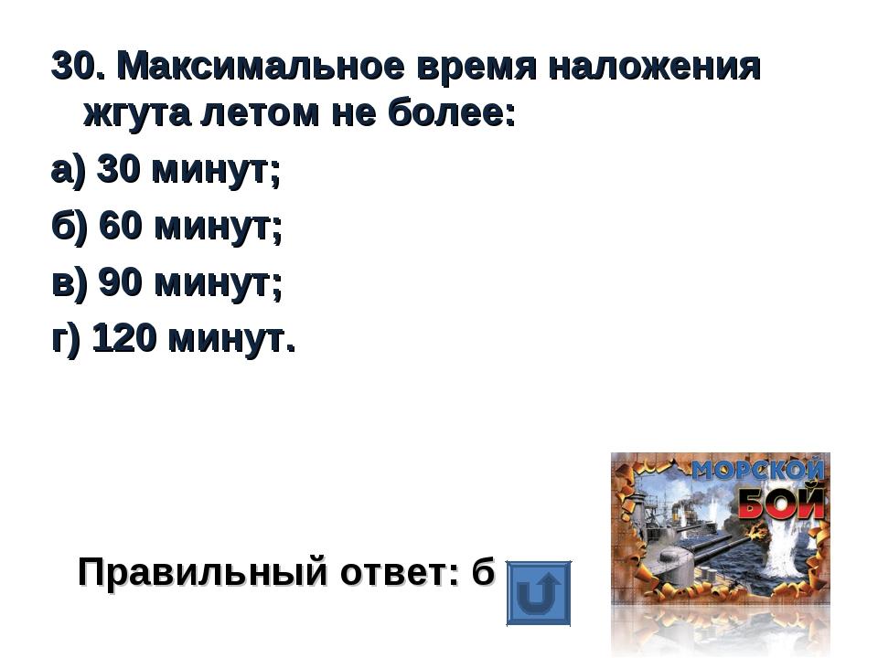 30. Максимальное время наложения жгута летом не более: а) 30 минут; б) 60 мин...