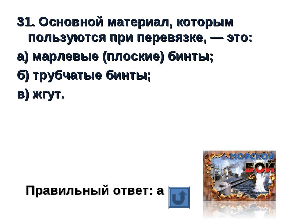 31. Основной материал, которым пользуются при перевязке, — это: а) марлевые (...