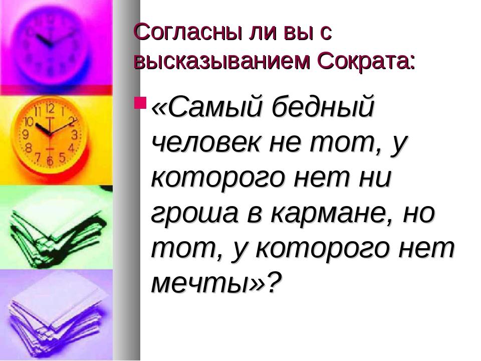 Согласны ли вы с высказыванием Сократа: «Самый бедный человек не тот, у котор...