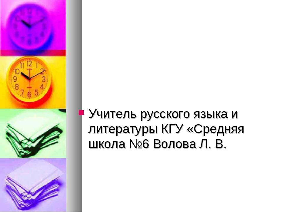 Учитель русского языка и литературы КГУ «Средняя школа №6 Волова Л. В.