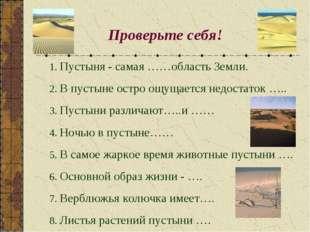 Проверьте себя! 1. Пустыня - самая ……область Земли. 2. В пустыне остро ощущае