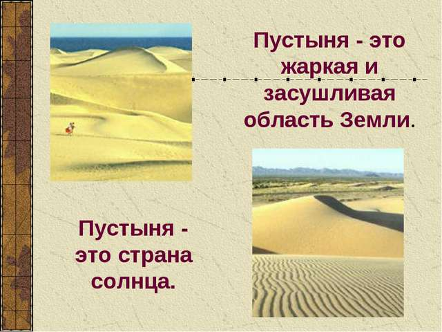 Пустыня - это жаркая и засушливая область Земли. Пустыня - это страна солнца.
