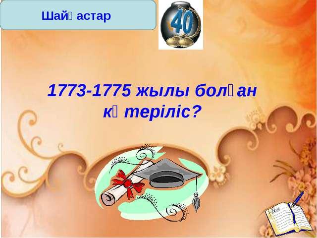 Шайқастар 1773-1775 жылы болған көтеріліс?