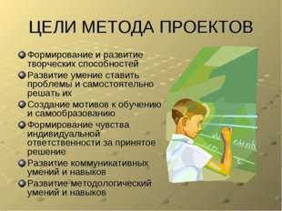 ЦЕЛИ МЕТОДА ПРОЕКТОВ Формирование и развитие творческих способностей Развитие