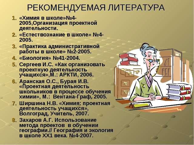 РЕКОМЕНДУЕМАЯ ЛИТЕРАТУРА «Химия в школе»№4-2005,Организация проектной деятель...
