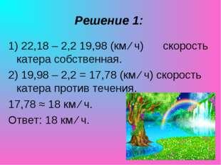 Решение 1: 1) 22,18 – 2,2 19,98 (км ∕ ч) скорость катера собственная. 2) 19,