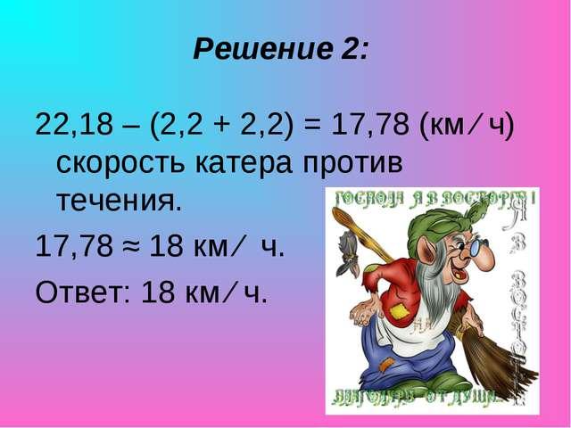 Решение 2: 22,18 – (2,2 + 2,2) = 17,78 (км ∕ ч) скорость катера против течени...