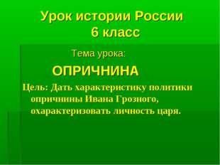 Урок истории России 6 класс Тема урока: ОПРИЧНИНА Цель: Дать характеристику п