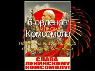 6 орденов Комсомола Посвящена 95 годовщине со дня рождения Комсомола