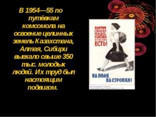 В 1954—55 по путёвкам комсомола на освоение целинных земель Казахстана, Алтая