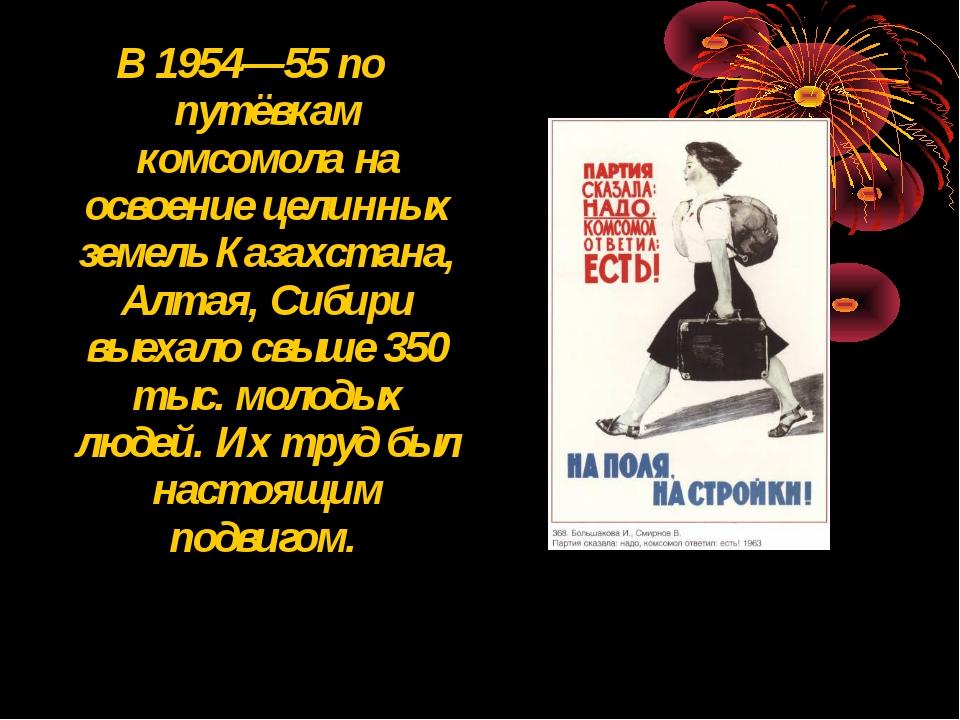В 1954—55 по путёвкам комсомола на освоение целинных земель Казахстана, Алтая...