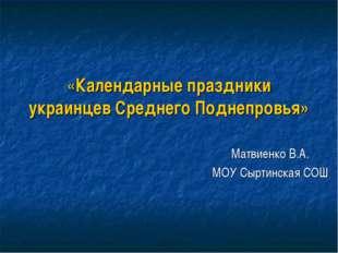 «Календарные праздники украинцев Среднего Поднепровья» Матвиенко В.А. МОУ Сыр