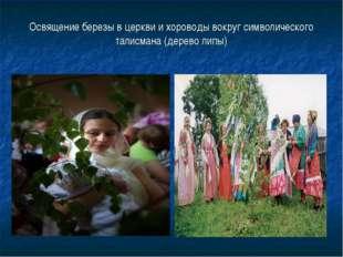 Освящение березы в церкви и хороводы вокруг символического талисмана (дерево