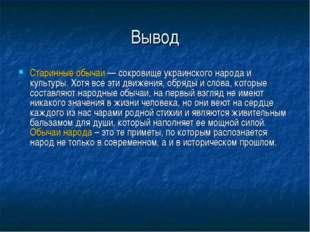 Вывод Старинные обычаи — сокровище украинского народа и культуры. Хотя все эт