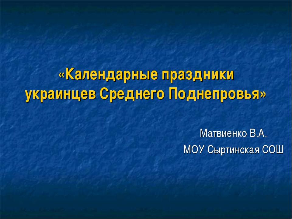 «Календарные праздники украинцев Среднего Поднепровья» Матвиенко В.А. МОУ Сыр...