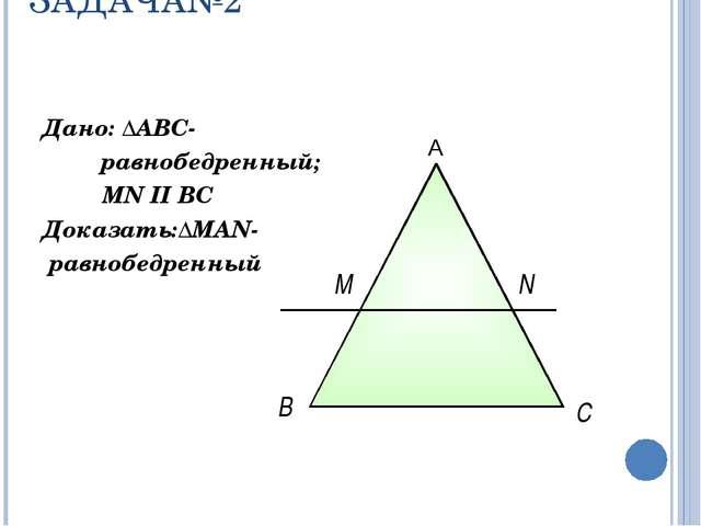 ЗАДАЧА№2 Дано: ΔАВС- равнобедренный; MN II ВС Доказать:ΔMAN- равнобедренный...