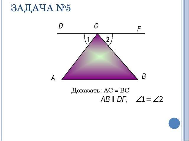 ЗАДАЧА №5 Доказать: АС = ВС A F B АB ll DF, С D 1 2