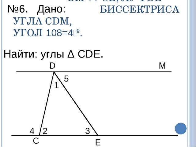 DM || CE, ЛУЧ DE – БИССЕКТРИСА УГЛА CDM, УГОЛ ے4=108º. 4 2 5 3 1 D M C E №6....