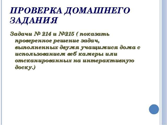 ПРОВЕРКА ДОМАШНЕГО ЗАДАНИЯ Задачи № 214 и №215 ( показать проверенное решение...
