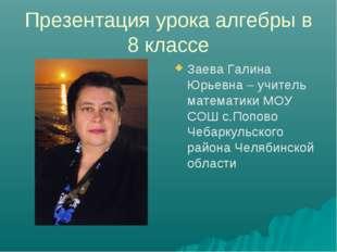 Презентация урока алгебры в 8 классе Заева Галина Юрьевна – учитель математик