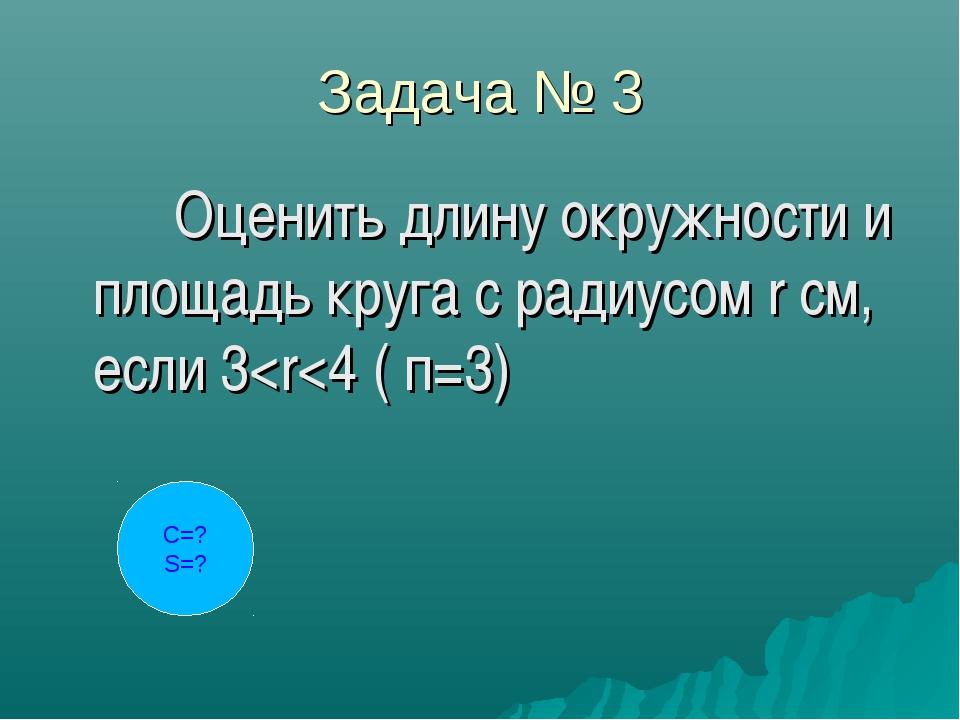 Задача № 3 Оценить длину окружности и площадь круга с радиусом r см, если 3