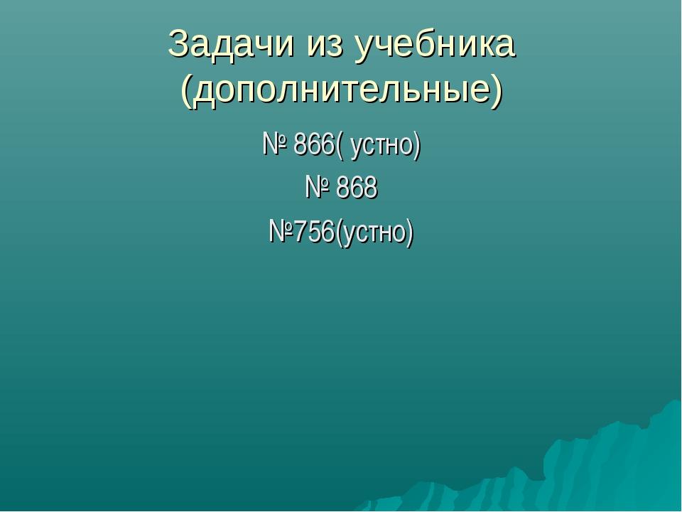 Задачи из учебника (дополнительные) № 866( устно) № 868 №756(устно)