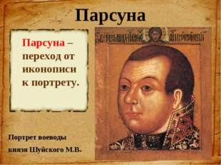 Парсуна Портрет воеводы князя Шуйского М.В. Парсуна – переход от иконописи к