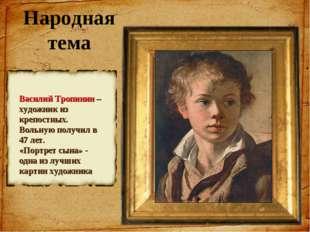 Народная тема Василий Тропинин – художник из крепостных. Вольную получил в 47