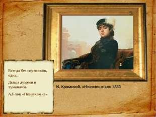 И. Крамской. «Неизвестная» 1883 Всегда без спутников, одна, Дыша духами и тум