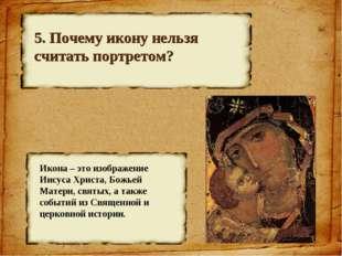 5. Почему икону нельзя считать портретом? Икона – это изображение Иисуса Хрис