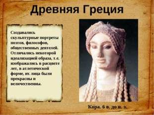Древняя Греция Кора. 6 в. до н. э. Создавались скульптурные портреты поэтов,