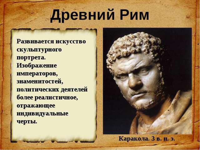 Древний Рим Каракола. 3 в. н. э. Развивается искусство скульптурного портрета...