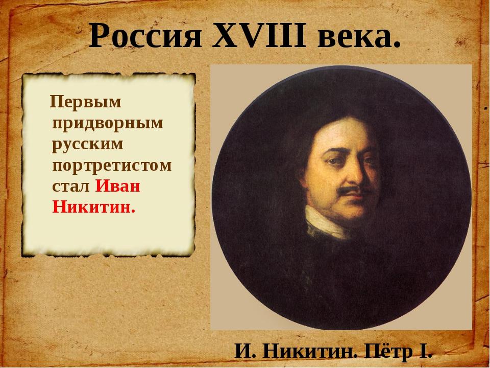 Россия XVIII века. Первым придворным русским портретистом стал Иван Никитин....